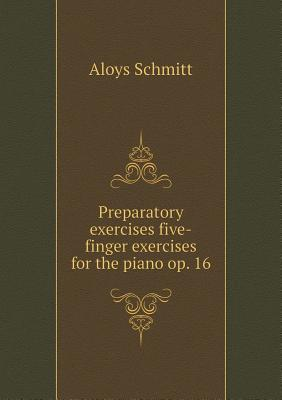 Preparatory Exercises Five-Finger Exercises for the Piano Op. 16