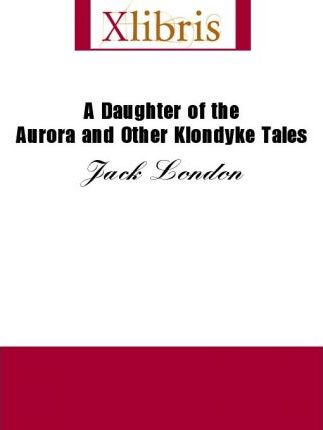 A Daughter of the Aurora and Other Klondyke Tales