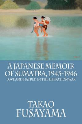 A Japanese Memoir of Sumatra, 1945-1946  Love and Hatred in the Liberation War