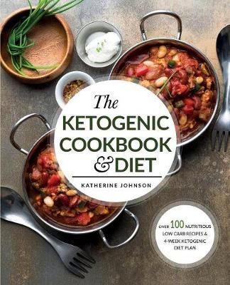 The Ketogenic Cookbook & Diet : Over 100 Nutritious Low Carb Recipes & 4-Week Ketogenic Diet Plan