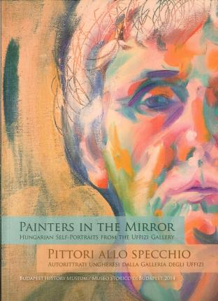 Painters in the Mirror. Hungarian Self-Portraits From the Uffizi Gallery. Pittori allo Specchio. Autoritratti Ungheresi dalla Galleria degli Uffizi