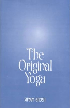 The Original Yoga : As Expounded in Sivasamhita, Gherandasamhita and Patanjala Yogasutra