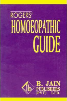 Rogers' Homoeopathic Guide: A Popular Treatise Containing a Brief Description of All Diseases with Practical Hints for Their Prevention & Cure