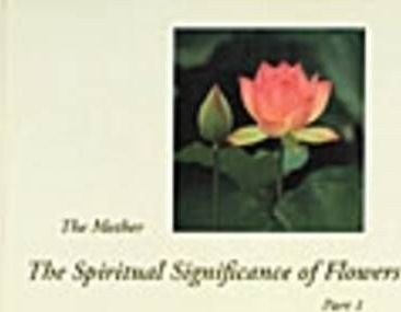 The Spiritual Significance of Flowers: The Mother Part 1 & 2