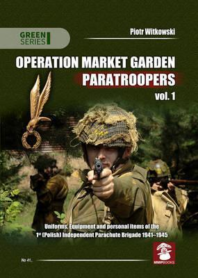 Operation Market Garden Paratroopers: Uniforms, Equipment and Personal Items of the 1st Polish Independent Parachute Brigade Volume 1