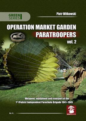 Operation Market Garden Paratroopers: Weapons, Equipment and Transport of the 1st Polish Independent Parachute Brigade, 1941-1945 Volume 2