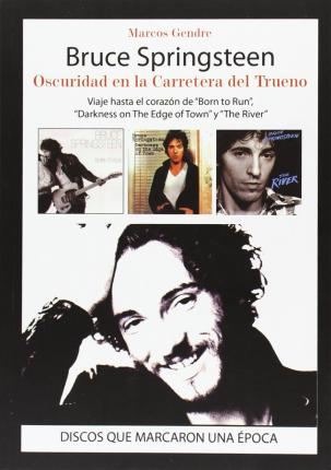 "Bruce Springsteen : oscuridad en la carretera del trueno : viaje hasta el corazón de ""Born to Run"", ""Darkness on The Edge of Town y ""The River"""
