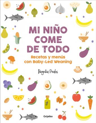 Mi Nino Come de Todo (Todo Lo Que Tienes Que Saber Sobre Baby-Led Weaning) / My Child Eats Everything (All You Need to Know about Baby-Led Weaning)