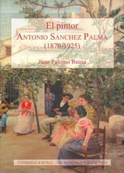 El pintor Antonio Sanchez Palma 1870-1925/ The painter Antonio Sanchez Palma 1870-1925