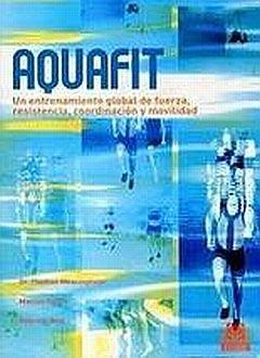 Aquafit : Un entrenamiento global de fuerza, resistencia, coordinacion y movilidad/ Global Training Of Strenght, Resistance, Coordination and Mobility – Thomas Wessinghage