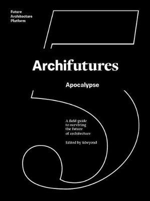 Archifutures 5  Apocalypse - A Field Guide to Surviving the Future of Architecture