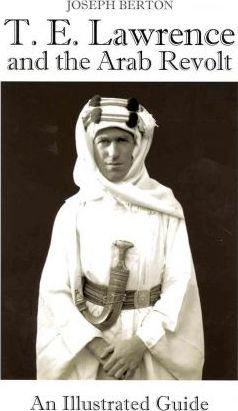 T.E. Lawrence and the Arab Revolt  An Illustrated Guide
