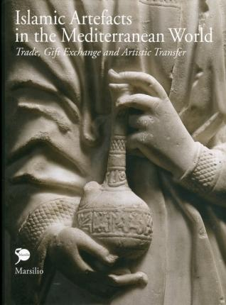 Islamic Artefacts in the Mediterranean World. Trade, Gift Exchange and Artistic Transfer.