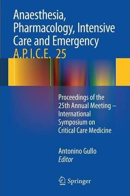 Anaesthesia, Pharmacology, Intensive Care and Emergency A.P.I.C.E. : Proceedings of the 25th Annual Meeting - International Symposium on Critical Care Medicine