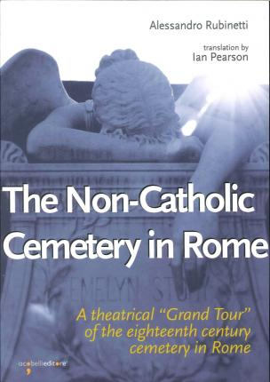 """The Non-Catholic Cemetery in Rome. A Theatrical """"Grand Tour"""" of the Eighteenth Century Cemetery in Rome."""
