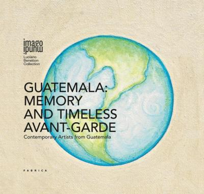 Guatemala: memory and timeless avant-garde. Contemporary artists from Guatemala. Ediz. multilingue