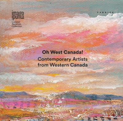 Oh West Canada! Contemporary artists from western Canada. Ediz. multilingue. Ediz. multilingue