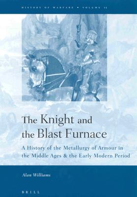 The Knight and the Blast Furnace  A History of the Metallurgy of Armour in the Middle Ages & the Early Modern Period