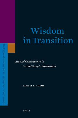 Wisdom in Transition : Act and Consequence in Second Temple Instructions