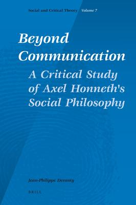 Beyond Communication. A Critical Study of Axel Honneth's Social Philosophy