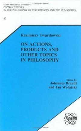 Kazimierz Twardowski on Actions, Products and other Topics in Philosophy
