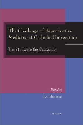 The Challenge of Reproductive Medicine at Catholic Universities: Time to Leave the Catacombs