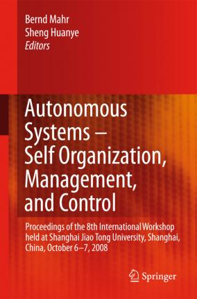 Autonomous Systems -- Self-Organization, Management, and Control: Proceedings of the 8th International Workshop Held at Shanghai Jiao Tong University, Shanghai, China, October 6-7, 2008