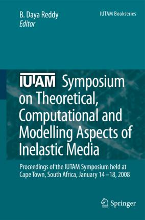 IUTAM Symposium on Theoretical, Computational and Modelling Aspects of Inelastic Media: Proceedings of the IUTAM Symposium held at Cape Town, South Africa, January 14-18, 2008