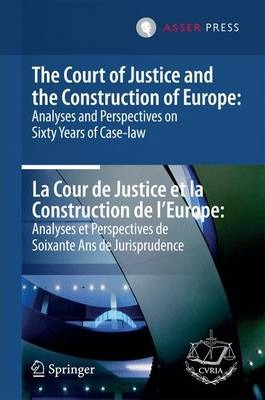 The Court of Justice and the Construction of Europe: Analyses and Perspectives on Sixty Years of Case-law / La Cour de Justice et la Construction de L'Europe: Analyses et Perspectives de Soixante Ans de Jurisprudence