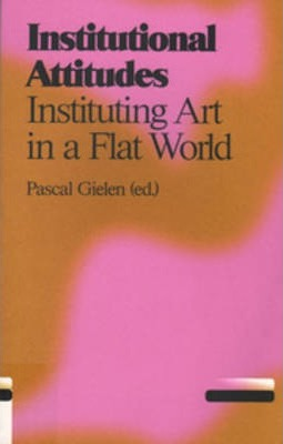 Institutional Attitudes - Instituting Art in a Flat World