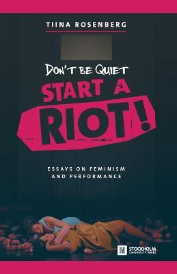 dont be quiet start a riot essays on feminism and performance  essays on feminism and performance good persuasive essay topics for high school also proposal essay topic list wonder of science essay