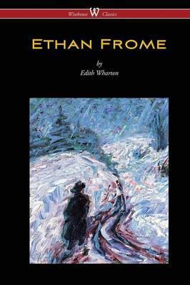Ethan Frome (Wisehouse Classics Edition - With an Introduction by Edith Wharton)