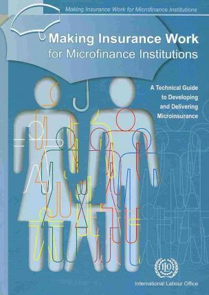 Making Insurance Work for Microfinance Institutions  A Technical Guide to Developing and Delivering Microinsurance
