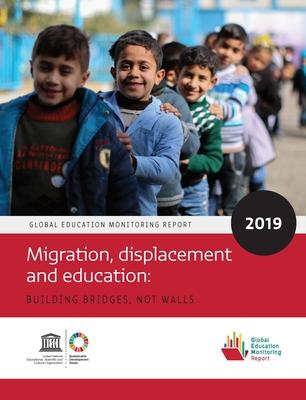 Global Education Monitoring Report 2019  Migration, Displacement and Education - Building Bridges, not Walls