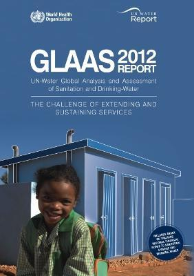Global Analysis and Assessment of Sanitation and Drinking-water (GLAAS): the Challenge of Extending and Sustaining Services. UN-water Global Annual Assessment of Sanitation & Drinking-water