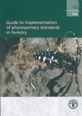 Guide to Implementation of Phytosanitary Standards in Forestry: FAO Forestry Paper No. 164
