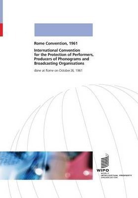 International Convention for the Protection of Performers, Producers of Phonograms and Broadcasting Organisations Done at Rome on October 26, 1961