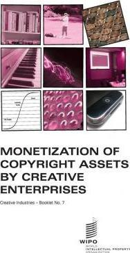 Monetization of Copyright Assets by Creative Enterprises - Creative Industries - Booklet No. 7