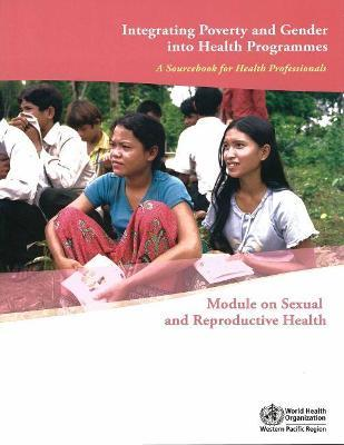 Integrating Poverty and Gender into Health Programmes: A Sourcebook for Health Professionals Module on Sexual and Reproductive Health