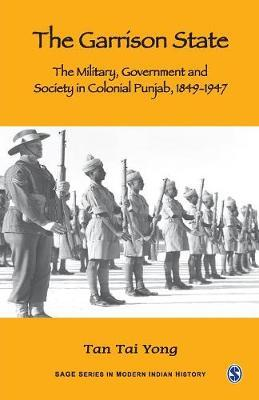 The Garrison State  Military, Government and Society in Colonial Punjab, 1849-1947