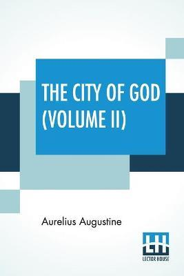 The City Of God (Volume II) : Translated & Edited  The Marcus Dods