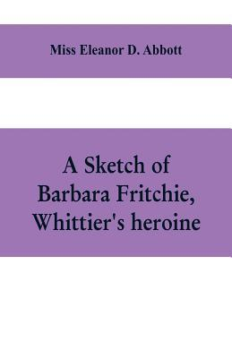 A sketch of Barbara Fritchie, Whittier's heroine  including points of interest in Frederick, Maryland