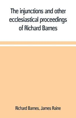 The injunctions and other ecclesiastical proceedings of Richard Barnes, bishop of Durham, from 1575 to 1587