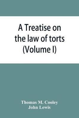 A Treatise on the law of torts, or the wrongs which arise independently of contract (Volume I)