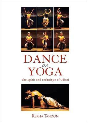 Dance as Yoga : The Spirit and Technique of Odissi – Rekha Tandon