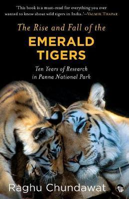 The Rise and Fall of the Emerald Tigers : Ten Years of Research in Panna National Park