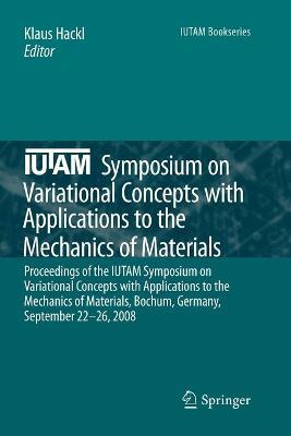 IUTAM Symposium on Variational Concepts with Applications to the Mechanics of Materials: Proceedings of the IUTAM Symposium on Variational Concepts with Applications to the Mechanics of Materials, Bochum, Germany, September 22-26, 2008
