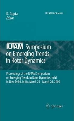 IUTAM Symposium on Emerging Trends in Rotor Dynamics: Proceedings of the IUTAM Symposium on Emerging Trends in Rotor Dynamics, held in New Delhi, India, March 23 - March 26, 2009