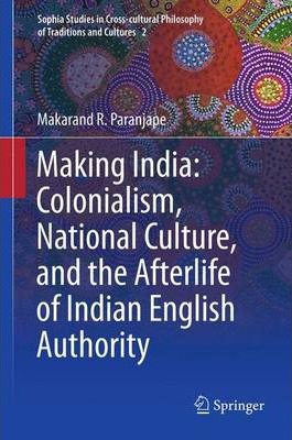 Making India: Colonialism, National Culture and the Afterlife of Indian English Authority - Makarand R. Paranjape