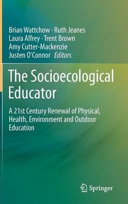 The Socioecological Educator  A 21st Century Renewal of Physical, Health,Environment and Outdoor Education
